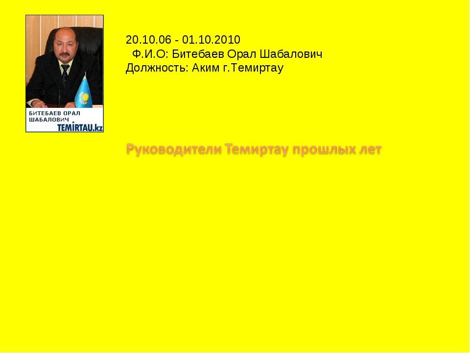 20.10.06 - 01.10.2010 Ф.И.О: Битебаев Орал Шабалович Должность: Аким г.Тем...