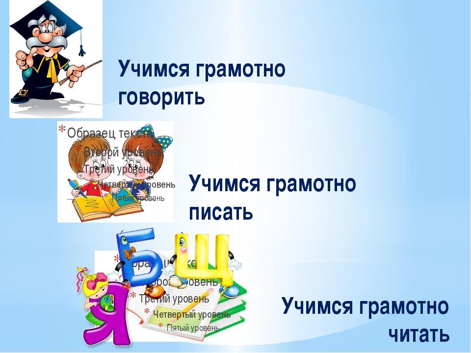 Учимся грамотно читать Учимся грамотно говорить Учимся грамотно писать