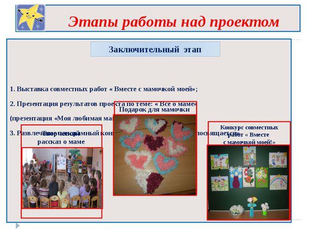 Этапы работы над проектом 1. Выставка совместных работ « Вместе с мамочкой м...