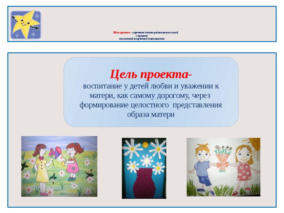 Идея проекта – упрочение детско-родительских связей в процессе совместной тв...