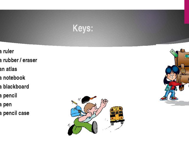 Keys: a ruler a rubber / eraser an atlas a notebook a blackboard a pencil a p...