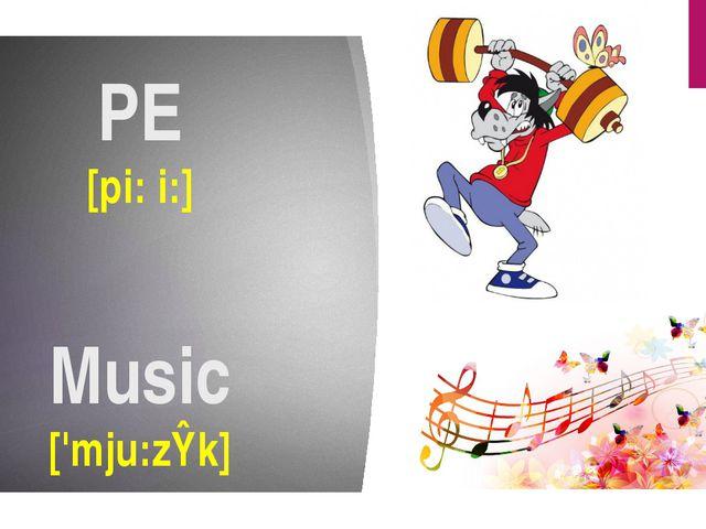 PE [pi: i:] Music ['mju:zɪk]