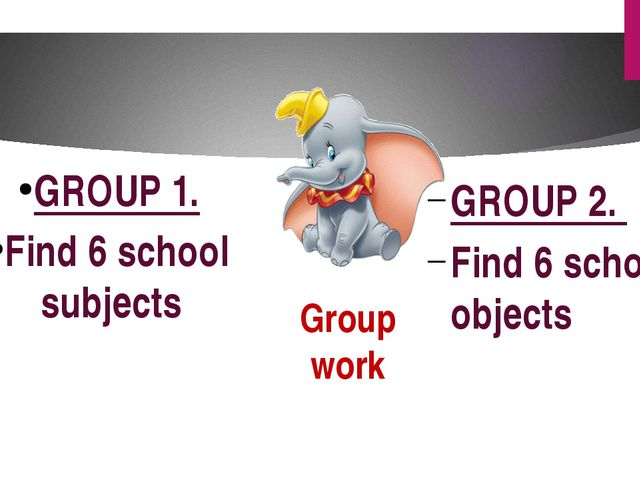 Group work GROUP 2. Find 6 school objects GROUP 1. Find 6 school subjects