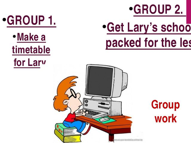 Group work GROUP 2. Get Lary's schoolbag packed for the lessons GROUP 1. Make...