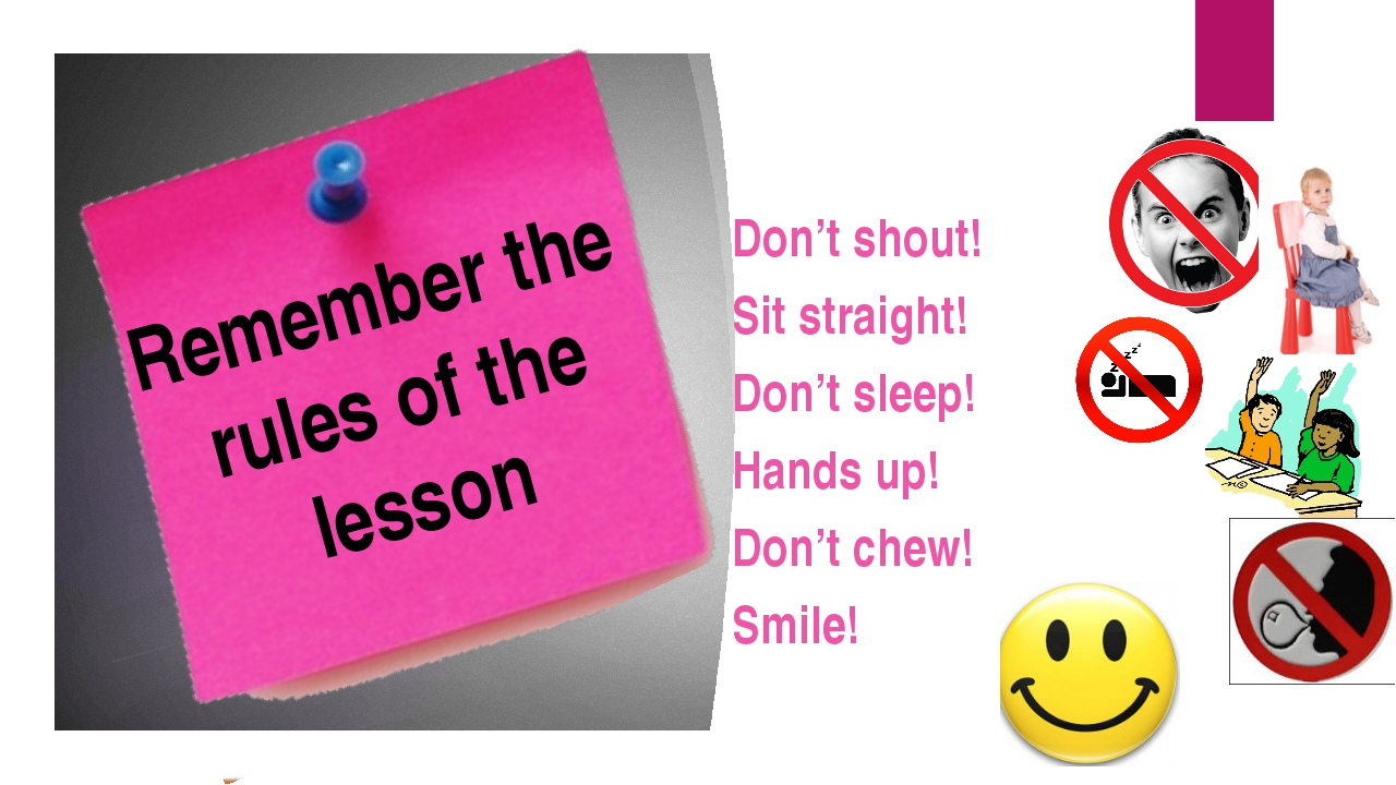 Remember the rules of the lesson Don't shout! Sit straight! Don't sleep! Hand...