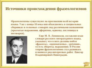 Источники происхождения фразеологизмов Еще М. В. Ломоносов, составляя план сл