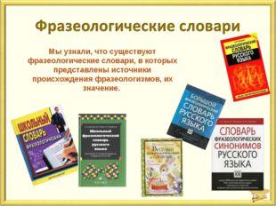 Мы узнали, что существуют фразеологические словари, в которых представлены ис