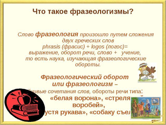 Что такое фразеологизмы? Слово фразеология произошло путем сложения двух греч...