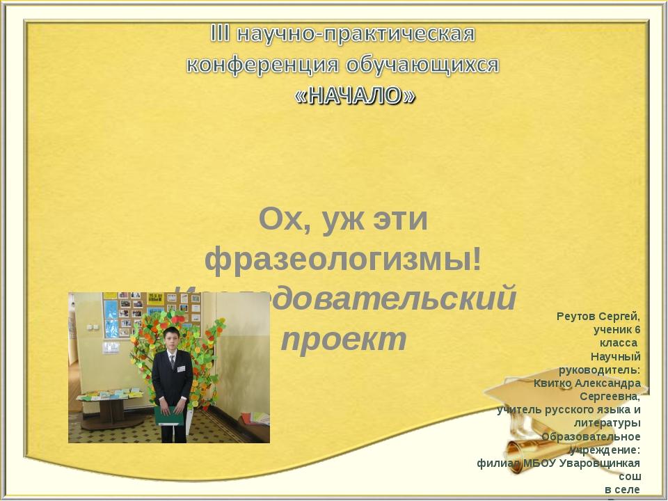 Ох, уж эти фразеологизмы! Исследовательский проект Автор : Реутов Сергей, уче...