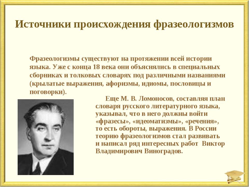 Источники происхождения фразеологизмов Еще М. В. Ломоносов, составляя план сл...
