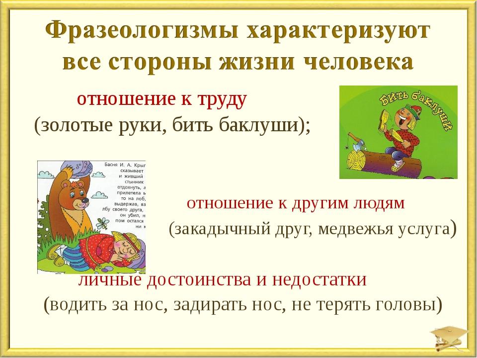 отношение к труду (золотые руки, бить баклуши); отношение к другим людям (за...