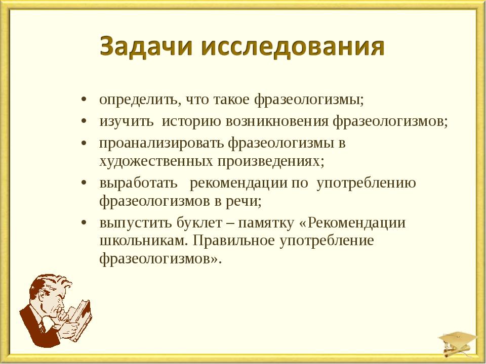 определить, что такое фразеологизмы; изучить историю возникновения фразеологи...