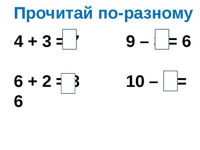 Прочитай по-разному 4 + 3 = 7 9 – 3 = 6 6 + 2 = 8 10 – 4 = 6