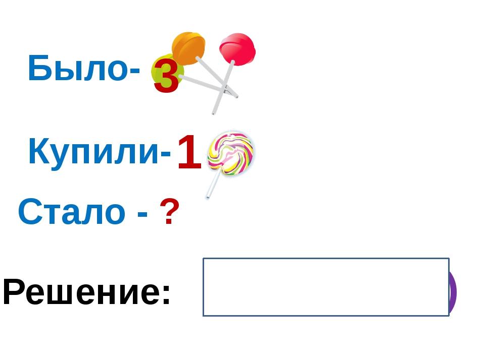 Было- Купили- Стало - ? Решение: 3 + 1 = 4 (ч.) 3 1