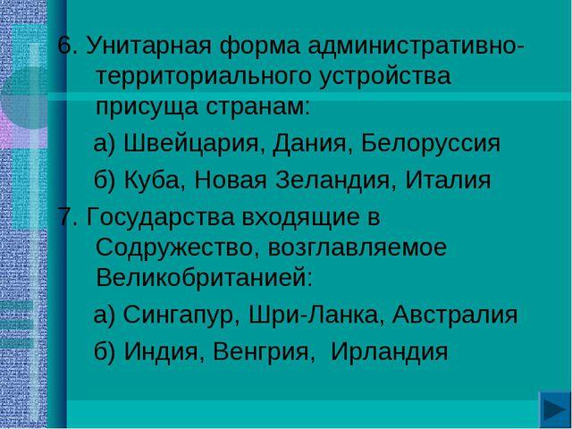 6. Унитарная форма административно-территориального устройства присуща стран...