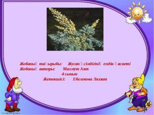 Жобаның тақырыбы: Жусан өсімдігінің емдік қасиеті Жобаның авторы: Махмут Аят