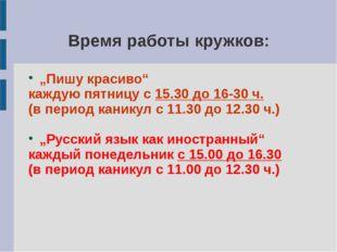 """Время работы кружков: """"Пишу красиво"""" каждую пятницу с 15.30 до 16-30 ч. (в пе"""