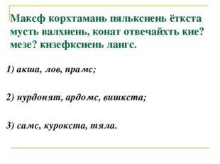 1) акша, лов, прамс; 2) нурдонят, ардомс, вишкста; 3) самс, курокста, тяла. М