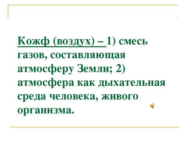 Кожф (воздух) – 1) смесь газов, составляющая атмосферу Земли; 2) атмосфера ка...