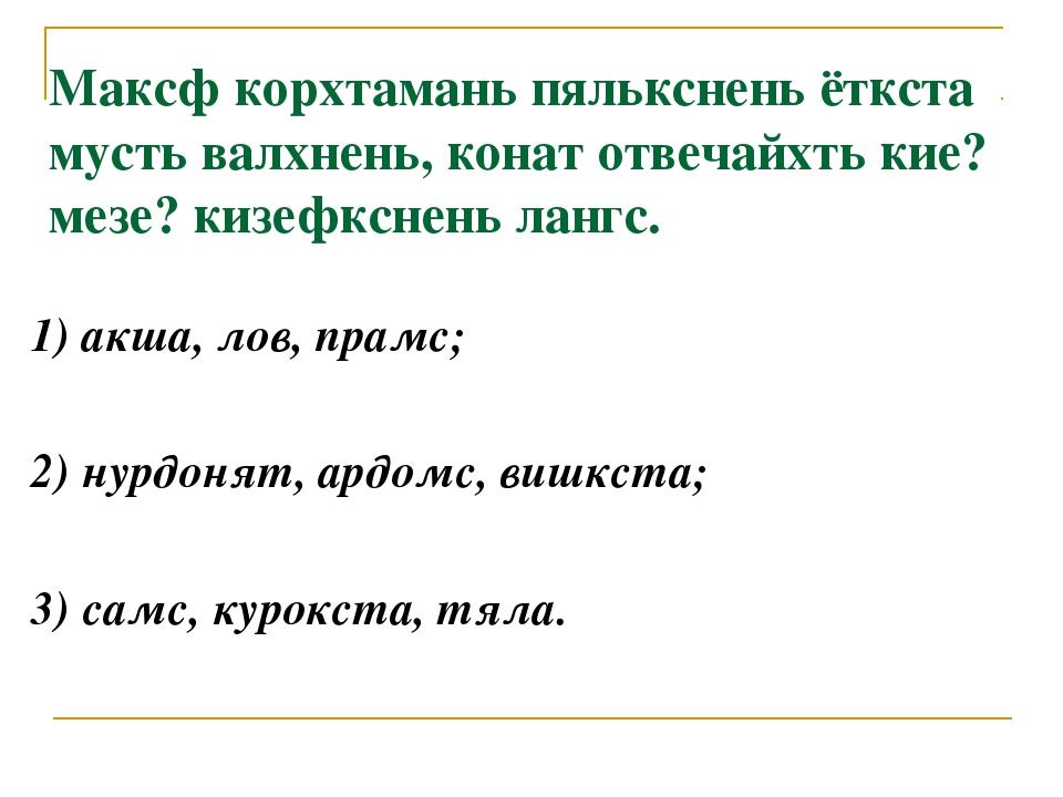 1) акша, лов, прамс; 2) нурдонят, ардомс, вишкста; 3) самс, курокста, тяла. М...