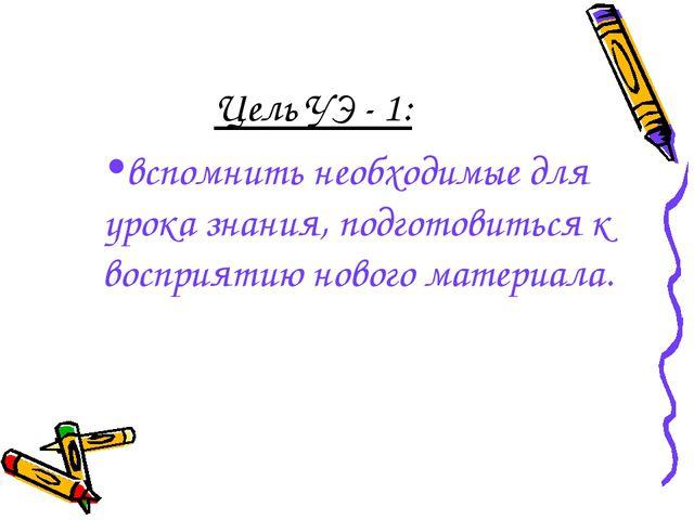 Цель УЭ - 1: вспомнить необходимые для урока знания, подготовиться к восприят...