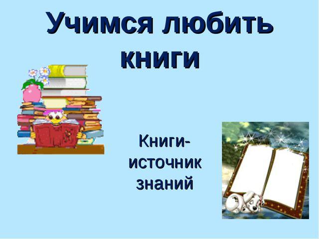 Учимся любить книги Книги-источник знаний
