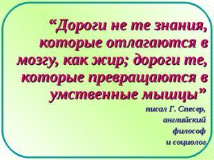 """""""Дороги не те знания, которые отлагаются в мозгу, как жир; дороги те, которые"""