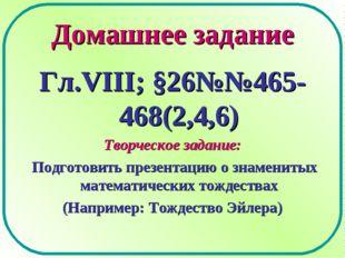 Домашнее задание Гл.VIII; §26№№465-468(2,4,6) Творческое задание: Подготовить