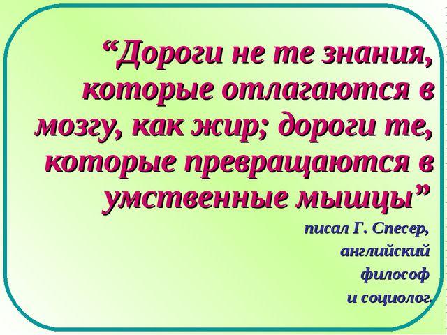 """""""Дороги не те знания, которые отлагаются в мозгу, как жир; дороги те, которые..."""