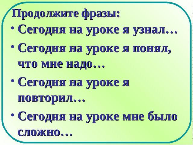 Продолжите фразы: Сегодня на уроке я узнал… Сегодня на уроке я понял, что мне...