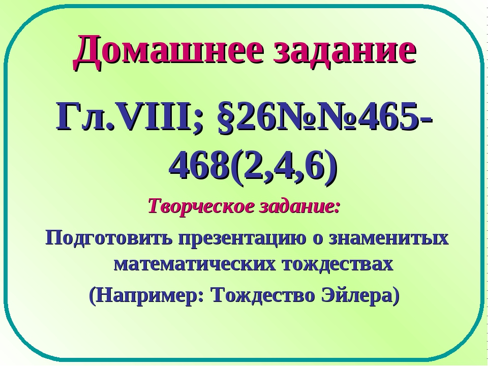 Домашнее задание Гл.VIII; §26№№465-468(2,4,6) Творческое задание: Подготовить...