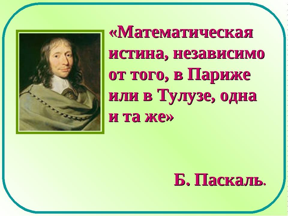 «Математическая истина, независимо от того, в Париже или в Тулузе, одна и та...