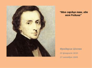 """Мое сердце там, где моя Родина"" Фредерик Шопен 22 февраля 1810- 17 октября 1"