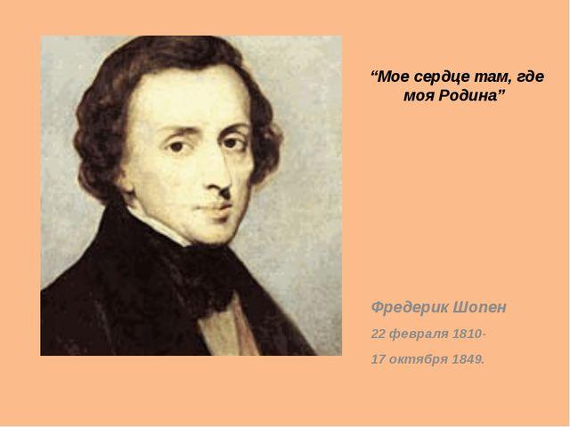 """Мое сердце там, где моя Родина"" Фредерик Шопен 22 февраля 1810- 17 октября 1..."