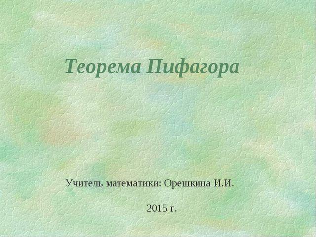 Теорема Пифагора Учитель математики: Орешкина И.И. 2015 г.