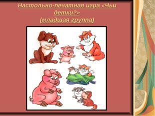 Настольно-печатная игра «Чьи детки?» (младшая группа)