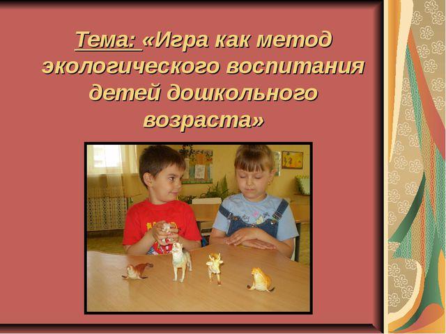 Тема: «Игра как метод экологического воспитания детей дошкольного возраста»
