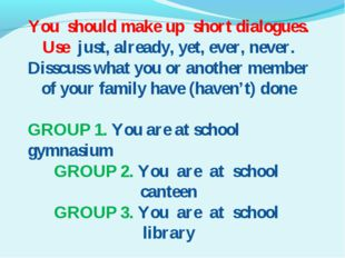 You should make up short dialogues. Use just, already, yet, ever, never. Diss