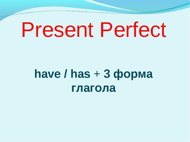 Present Perfect have / has + 3 форма глагола