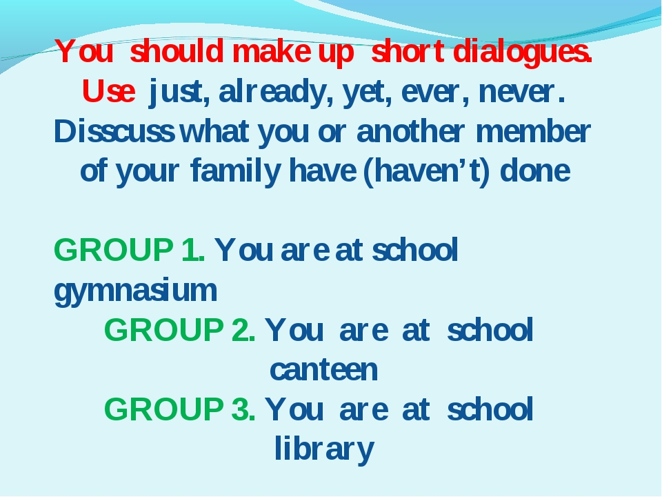 You should make up short dialogues. Use just, already, yet, ever, never. Diss...