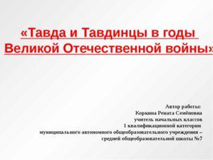 «Тавда и Тавдинцы в годы Великой Отечественной войны» Автор работы: Коркина Р