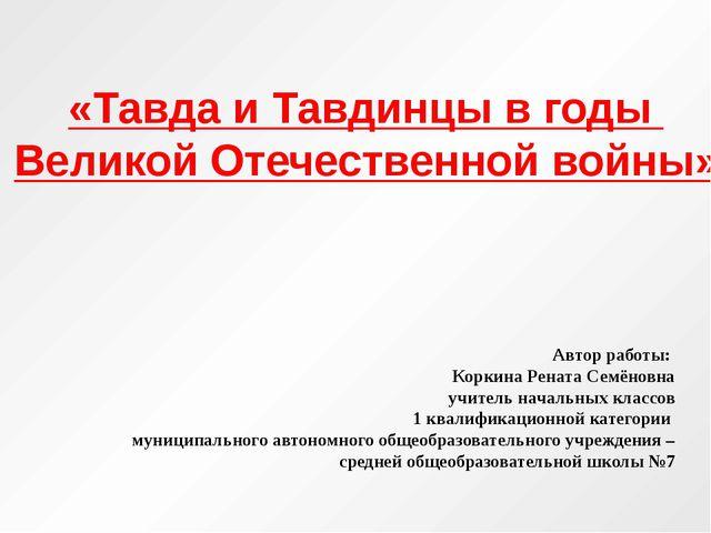 «Тавда и Тавдинцы в годы Великой Отечественной войны» Автор работы: Коркина Р...