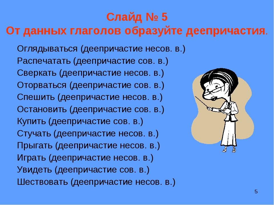 * Слайд № 5 От данных глаголов образуйте деепричастия. Оглядываться (дееприча...