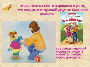 Знают все на свете взрослые и дети, Что семья наш лучший друг на большой пла