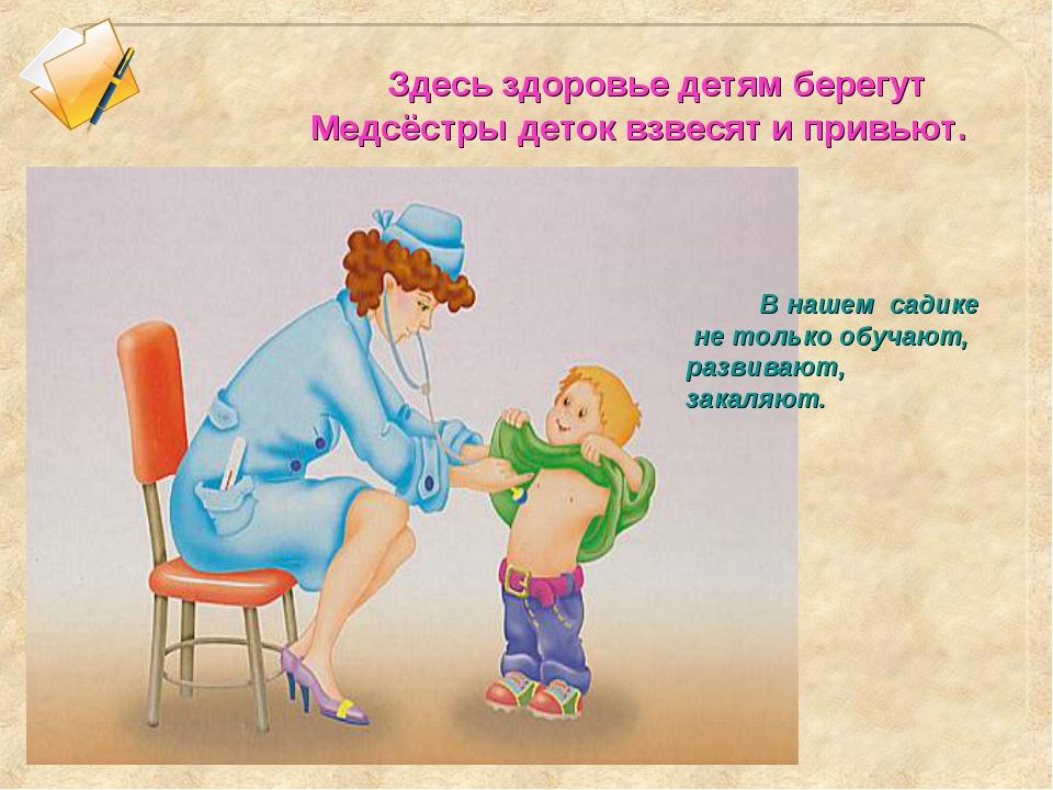 Здесь здоровье детям берегут Медсёстры деток взвесят и привьют. В нашем сади...