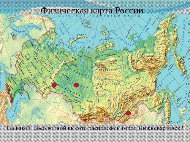 Физическая карта России На какой абсолютной высоте расположен город Нижневарт...