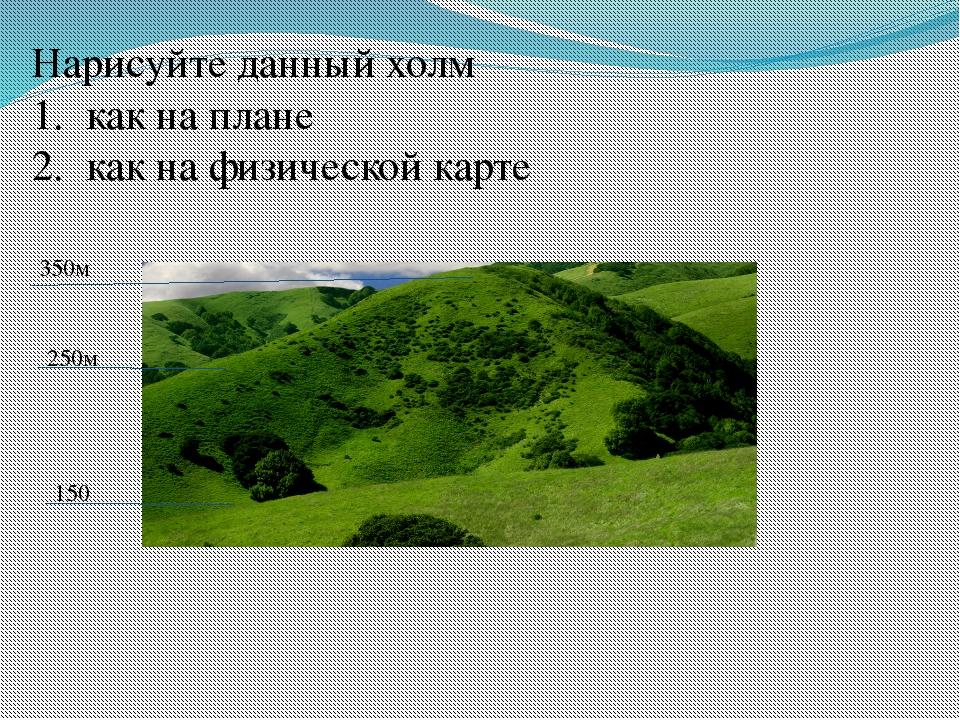Нарисуйте данный холм 1. как на плане 2. как на физической карте 350м 250м 150