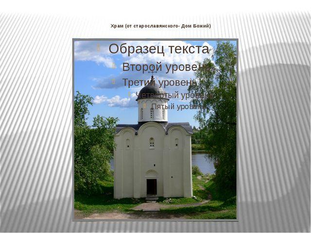 Храм (от старославянского- Дом Божий)