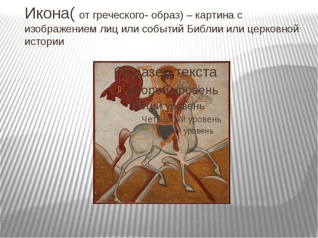 Икона( от греческого- образ) – картина с изображением лиц или событий Библии...