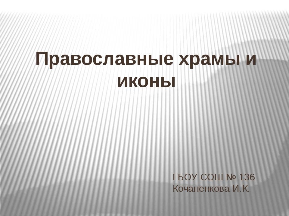 ГБОУ СОШ № 136 Кочаненкова И.К. Православные храмы и иконы